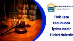 Türk Ceza Kanununda İçtima Nedir ve İçtima Türleri Nelerdir