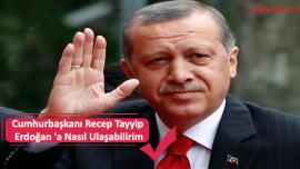 Cumhurbaşkanı Recep Tayyip Erdoğan 'a Nasıl Ulaşabilirim