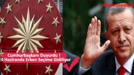 Cumhurbaşkanı Duyurdu ! 24 Haziranda Erken Seçime Gidiliyor